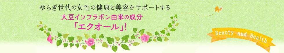 ゆらぎ世代の女性の健康と美容をサポートする大豆イソフラボン由来の成分「エクオール」!