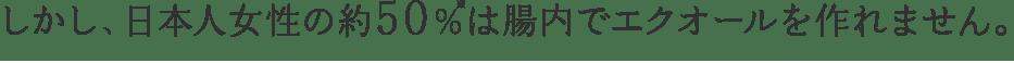 しかし、日本人女性の約50%は腸内でエクオールを作れません。